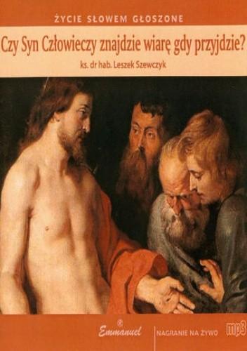 Okładka książki Czy Syn Człowieczy znajdzie wiarę gdy przyjdzie