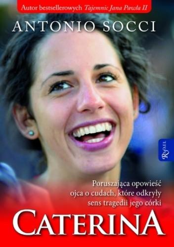 Okładka książki Caterina. Poruszająca opowieść ojca o cudach, które odkryły sens tragedii jego córki