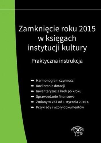 Okładka książki Zamknięcie roku 2015 w księgach instytucji kultury. Praktyczna instrukcja