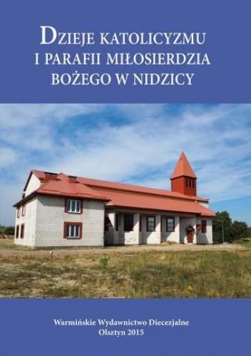 Okładka książki Dzieje katolicyzmu i parafii Miłosierdzia Bożego w Nidzicy