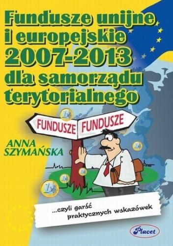 Okładka książki Fundusze unijne i europejskie 2007 -2013 dla samorządu terytorialnego