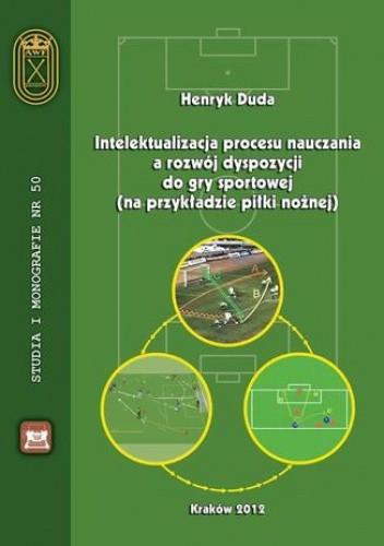 Okładka książki Intelektualizacja procesu nauczania a rozwój dyspozycji do gry sportowej na przykładzie piłki nożnej