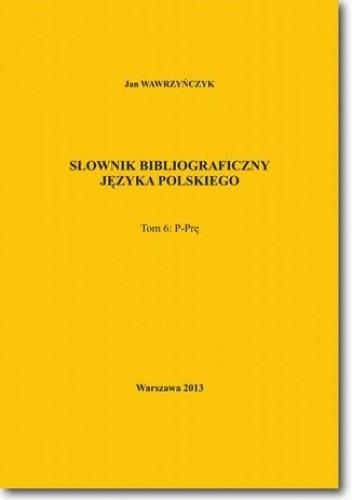 Okładka książki Słownik bibliograficzny języka polskiego Tom 6 (P-Prę)