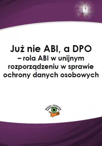 Okładka książki Już nie ABI, a DPO - rola ABI w unijnym rozporządzeniu w sprawie ochrony danych osobowych