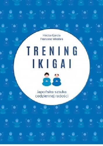 Okładka książki Trening ikigai. Japońska sztuka codziennej radości