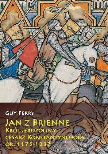 Okładka książki Jan z Brienne: Król Jerozolimy, Cesarz Konstantynopola, ok. 1175-1237