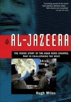 Al-Jazeera The Inside Story of the Arab News Channel That Is Challenging the West