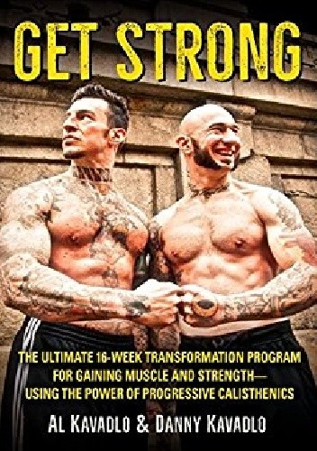 Okładka książki Get Strong. The Ultimate 16-Week Transformation Program For Gaining Muscle And Strength-Using The Power Of Progressive Calisthenics