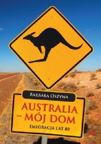 Okładka książki Australia - Mój Dom Emigracja Lat 80. XX wieku