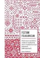 FESTUM FOLKLORICUM. Performatywność folkloru w kulturze współczesnej. Rzecz o międzykulturowych festiwalach folklorystycznych.