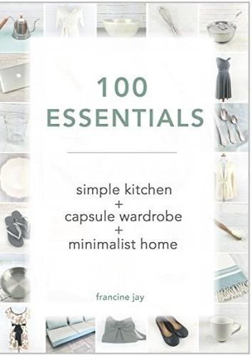 Okładka książki 100 Essentials: Simple Kitchen + Capsule Wardrobe + Minimalist Home