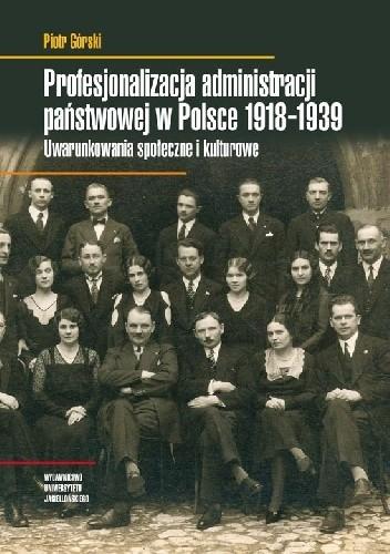 Okładka książki Profesjonalizacja administracji państwowej w Polsce 1918-1939. Uwarunkowania społeczne i kulturowe