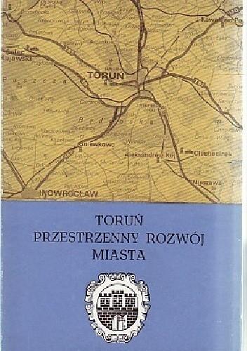 Okładka książki Toruń. Przestrzenny rozwój miasta