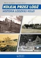 Koleją Przez Łódź. Historia Łódzkiej Kolei.
