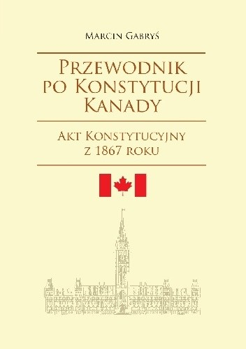 Okładka książki Przewodnik po konstytucji Kanady. Część pierwsza. Akt Konstytucyjny z 1867 roku