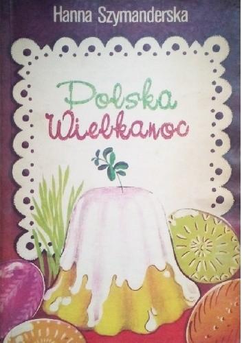 Polska Wielkanoc Tradycje Zwyczaje Potrawy Hanna