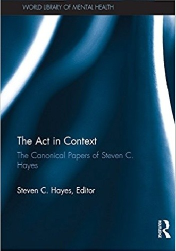 Okładka książki The Act in Context: The Canonical Papers of Steven C. Hayes
