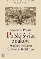 Polski świat znaków. Studia o herbarzu Szymona Okolskiego