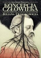 Koncepcja człowieka i społeczeństwa w myśli filozoficznej Juliana Ochorowicza