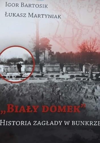 Okładka książki ,,Biały domek''. Historia zagłady w Bunkrze II