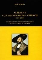 """Albrecht von Brandenburg-Ansbach (1490–1568). Ostatni mistrz zakonu krzyżackiego i pierwszy książę """"w Prusiech"""""""