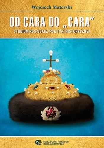 """Okładka książki Od cara do """"cara"""". Studium rosyjskiej polityki historycznej"""