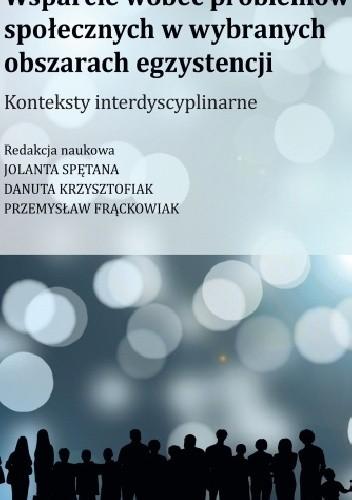 Okładka książki Wsparcie wobec problemów społecznych w wybranych obszarach egzystencji. Konteksty interdyscyplinarne