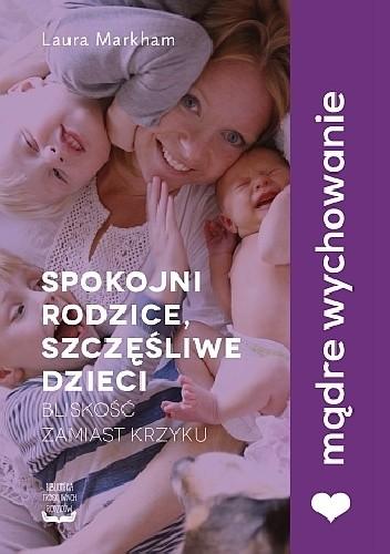 Okładka książki Spokojni rodzice, szczęśliwe dzieci. Bliskość zamiast krzyku