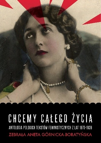 Okładka książki Chcemy całego życia. Antologia polskich tekstów feministycznych z lat 1870-1939