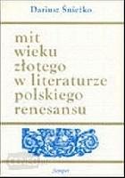 Mit wieku złotego w literaturze polskiego renesansu. Wzory - warianty - zastosowania