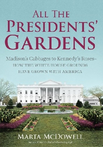 Okładka książki All the Presidents' Gardens. Madison's Cabbages to Kennedy's Roses - How the White House Grounds Have Grown with America