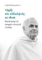 Nigdy nie układaj się ze złem: Pięćdziesiąt lat zmagań o Kościół i Polskę