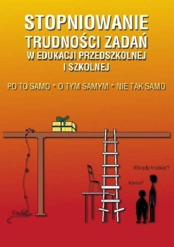 Okładka książki Stopniowanie trudności zadań w edukacji przedszkolnej i szkolnej. Po to samo - O tym samym - Nie tak samo