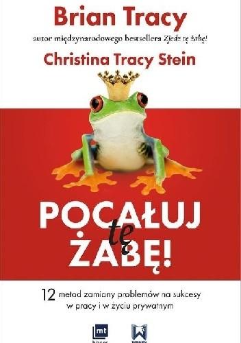 Okładka książki Pocałuj tę żabę! 12 metod zamiany problemów w sukcesy - w pracy i w życiu prywatnym