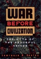 War Before Civilization. The Myth of the Peaceful Savage
