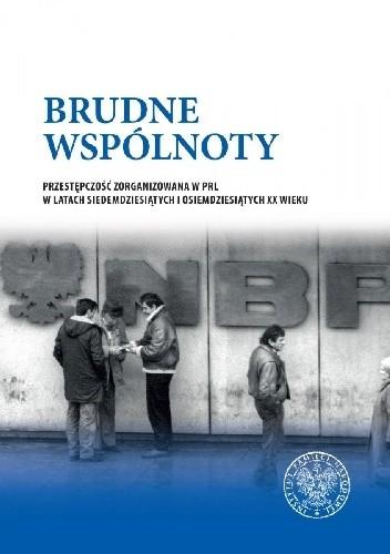 Okładka książki Brudne wspólnoty. Przestępczość zorganizowana w PRL w latach siedemdziesiątych i osiemdziesiątych XX wieku