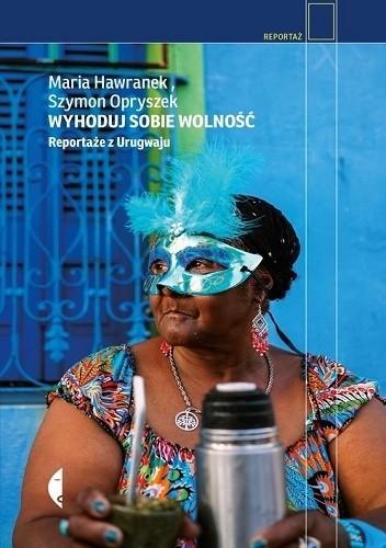 Wyhoduj Sobie Wolność Reportaże Z Urugwaju Szymon Opryszek Maria