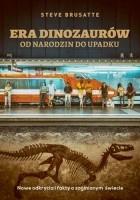 Era dinozaurów. Od narodzin do upadku. Nowe odkrycia i fakty o zaginionym świecie
