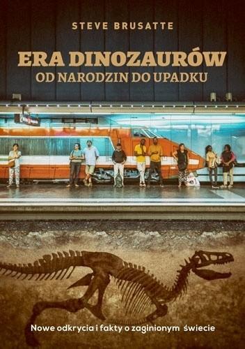 Okładka książki Era dinozaurów. Od narodzin do upadku. Nowe odkrycia i fakty o zaginionym świecie