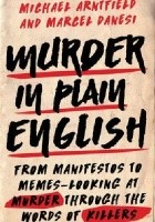 Murder in Plain English: From Manifestos to Memes - Looking At Murder Through the Words of Killers