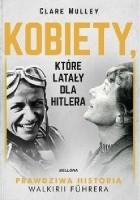 Kobiety, które latały dla Hitlera. Prawdziwa historia Walkirii Führera