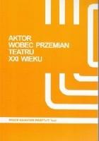 Aktor wobec przemian teatru XXI wieku