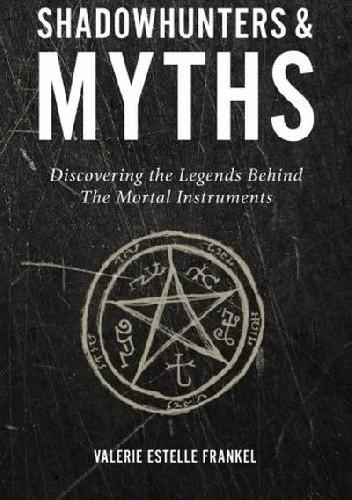 Okładka książki Shadowhunters & Myths: Discovering the Legends Behind The Mortal Instruments