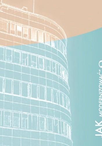 """Okładka książki Jak """"modernizować"""" modernizm? Zabytki architektury mieszkaniowej modernizmu. Dobre praktyki konserwatorskie dla mieszkańców i użytkowników. Broszura - Poradnik"""