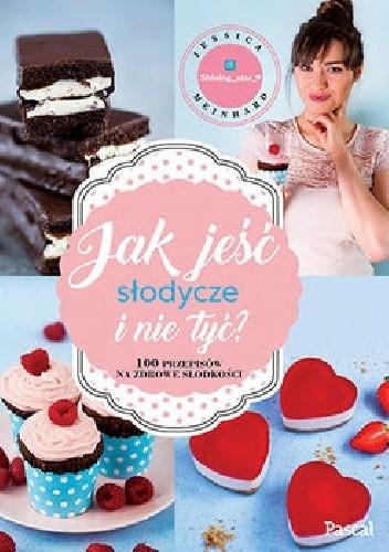 Okładka książki Jak jeść słodycze i nie tyć. 100 przepisów na zdrowe słodkości