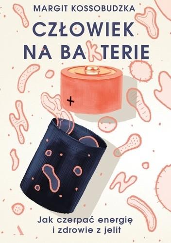 Okładka książki Człowiek na ba(k)terie. Jak czerpać energię i zdrowie z jelit