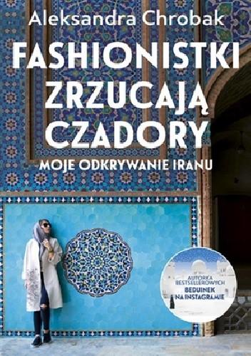 Okładka książki Fashionistki zrzucają czadory. Moje odkrywanie Iranu