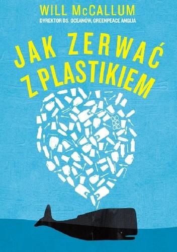 Okładka książki Jak zerwać z plastikiem. Zmień świat na lepsze, rezygnując z plastiku krok po kroku