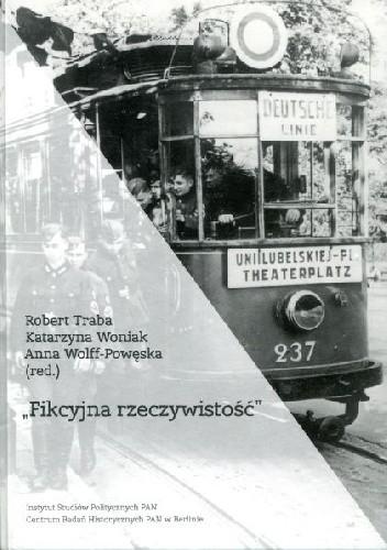 """Okładka książki """"Fikcyjna rzeczywistość"""". Codzienność, światy przeżywane i pamięć niemieckiej okupacji w Polsce"""