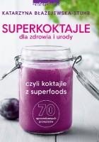 Superkoktajle dla zdrowia i urody czyli Koktajle z superfoods: 70 sprawdzonych przepisów